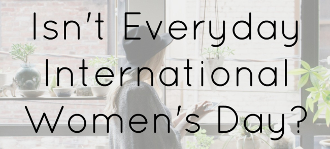 Isn't Everyday International Women's Day?