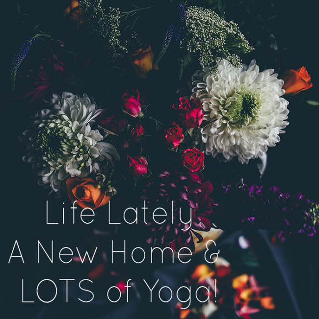 Life Lately - A New Home and LOTS of Yoga!