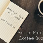 Social Media Coffee Buzz: Before You Start, Plan Ahead!
