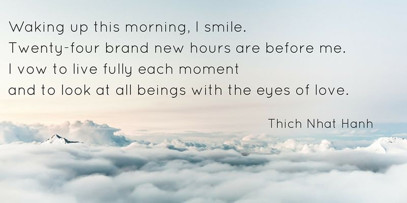 Waking up this morning, I smile. Twenty-four brand new hours are before me. I vow to live fully each momentand to look at all beings with the eyes of love.