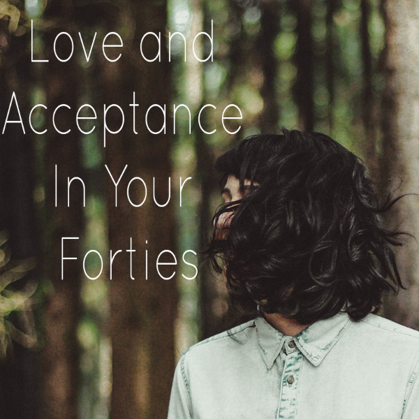 Love and Acceptance In Your Forties